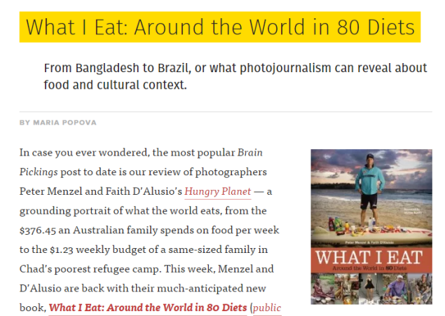 What I Eat: Around the World in 80 Diets From Bangladesh to Brazil, or what photojournalism can reveal about food and cultural context. BY MARIA POPOVA (SOURCE: brainpickings.org)